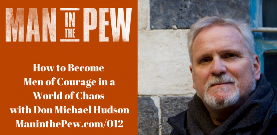 How to Become Men of Courage in a World of Chaos with Don Michael Hudson MITP012