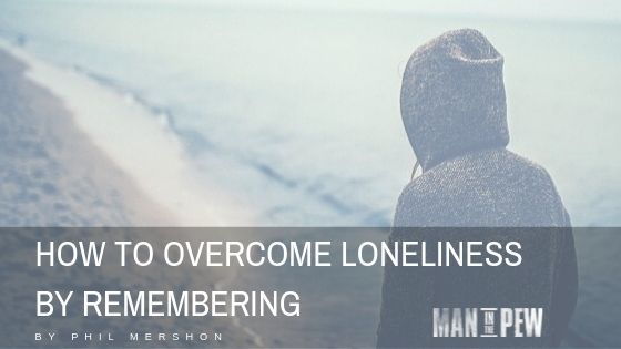 How to Overcome Loneliness By Remembering