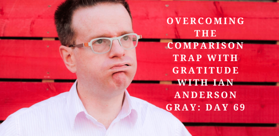 Overcoming the Comparison Trap with Gratitude with Ian Anderson Gray: Day 69